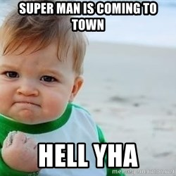 fist pump baby - super man is coming to town hell yha