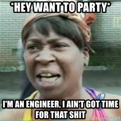 Sweet Brown Meme - *hey want to party* I'M AN ENGINEER, i ain't got time for that shit