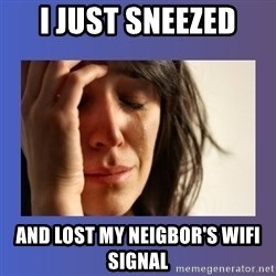 woman crying - i JUST SNEEZED AND LOST MY NEIGBOR'S WIFI SIGNAL