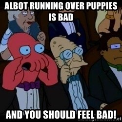 Zoidberg - albot RUNNING OVER PUPPIES is bad and you should FEEL bad!