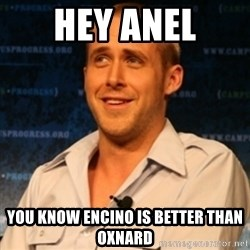 Typographer Ryan Gosling - Hey Anel you know encino is better than Oxnard