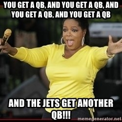 Overly-Excited Oprah!!!  - you get a qb, and you get a qb, and you get a qb, and you get a qb and the jets get another qb!!!