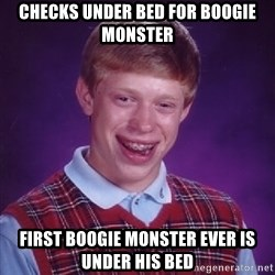 Bad Luck Brian - checks under bed for boogie monster first boogie monster ever is under his bed