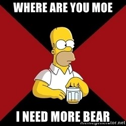 Homer Jay Simpson - WHERE ARE YOU MOE I NEED MORE BEAR