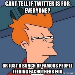 Futurama Fry - cant tell if twitter is for everyone?  or just a bunch of famous people feeding eachothers ego