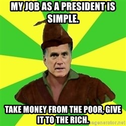 RomneyHood - MY JOB AS A PRESIDENT IS SIMPLE. TAKE MONEY FROM THE POOR, GIVE IT TO THE RICH.