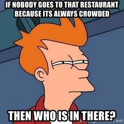 Futurama Fry - if nobody goes to that restaurant because its always crowded then who is in there?