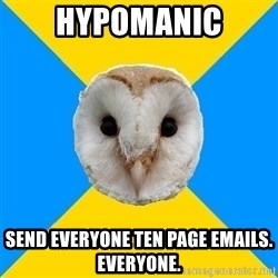 Bipolar Owl - Hypomanic Send everyone ten page emails. everyone.