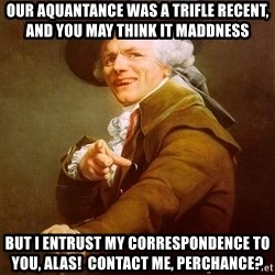 Joseph Ducreux - our aquantance was a trifle recent, and you may think it maddness but i entrust my correspondence to you, alas!  contact me, perchance?