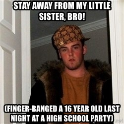 Scumbag Steve - STAY AWAY FROM MY LITTLE SISTER, BRO! (fINGER-BANGED A 16 YEAR OLD LAST NIGHT AT A HIGH SCHOOL PARTY)