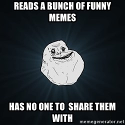 Forever Alone - Reads a bunch of funny memes has no one to  share them with