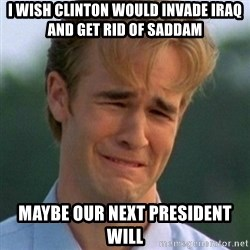 90s Problems - I wish Clinton would invade Iraq and get rid of Saddam Maybe our next president will