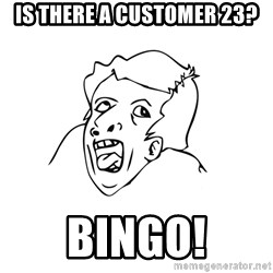 genius rage meme - Is there a customer 23? BINGO!