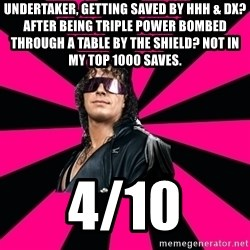 Bret Hart - undertaker, getting saved by hhh & dx? after being triple power bombed through a table by the shield? not in my top 1000 saves. 4/10
