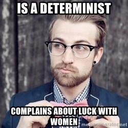 Scumbag Analytic Philosopher - Is A determinist Complains about luck with women