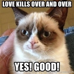Grumpy Cat Smile - Love KILLS OVER AND OVER YES! GOOD!