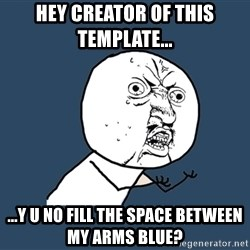 Y U No - hey creator of this template...  ...Y u no fill the space between my arms blue?
