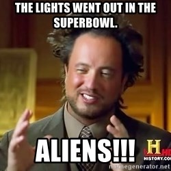 Ancient Aliens - the lights went out in the superbowl. aliens!!!