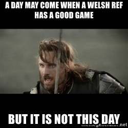 But it is not this Day ARAGORN - A DAY MAY COME WHEN A welsh ref has a good game But it is not this day