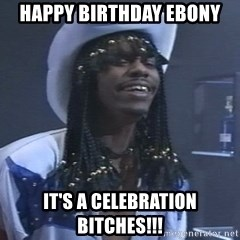 Rick James It's A celebration - Happy Birthday Ebony It's A Celebration Bitches!!!