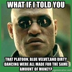 Matrix Morpheus - what if i told you that platoon, blue velvet,and dirty dancing were all made for the same amount of money?
