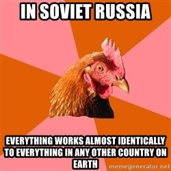 Anti Joke Chicken - In soviet Russia Everything works almost Identically to everything in any other COUNTRY on earth