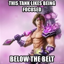 Outrageous, Sexy Taric - this tank likes being focused below the belt