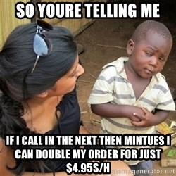 So You're Telling me - So youre telling me If I call in the next then mintues I can double my order for just $4.95S/H