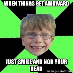 Funny Stupid - WHEN THINGS GET AWKWARD JUST SMILE AND NOD YOUR HEAD