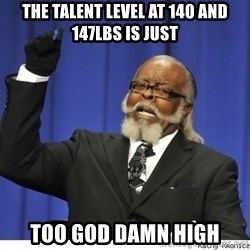 the number is too goddamn high - THe TALENT LEVEL AT 140 and 147lbs is just too god damn high