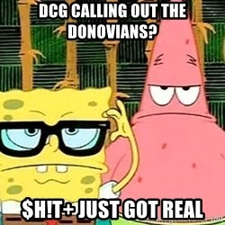 Serious Spongebob - Dcg calling out the Donovians? $h!t+ just got real