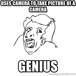 genius rage meme - uses camera to take picture of a camera genius