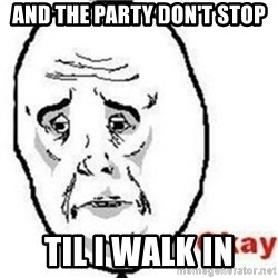 okay meme - and the party don't stop til i walk in