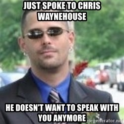 ButtHurt Sean - JUST SPOKE TO CHRIS WAYNEHOUSE HE DOESN'T WANT TO SPEAK WITH YOU ANYMORE