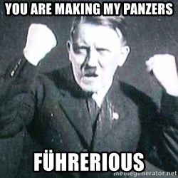 Successful Hitler - you ARE MAKING MY PANZERS FührerIOUS