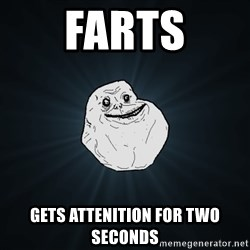 Forever Alone - Farts GETS ATTENITION FOR TWO SECONDS