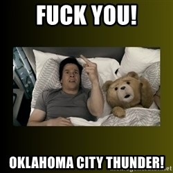 ted fuck you thunder - Fuck you! oklahoma city thunder!