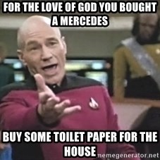 Captain Picard - fOR THE LOVE OF GOD YOU BOUGHT A MERCEDES  BUY SOME TOILET PAPER FOR THE HOUSE