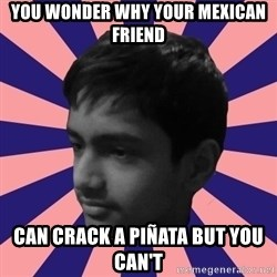 Los Moustachos - I would love to become X - YOU WONDER WHY YOUR MEXICAN FRIEND  CAN CRACK A PIÑATA BUT YOU CAN'T