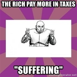 """'dr. evil' air quote - The RICH PAY MORE IN TAXES """"SUFFERING"""""""