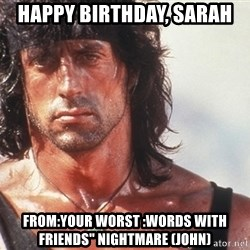 "Nice Rambo - Happy birthday, sarah from:your worst :words with friends"" nightmare (john)"