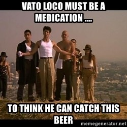 Blood in blood out - Vato loCo mUst be a medication .... To think he can catCh this Beer
