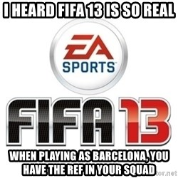 I heard fifa 13 is so real - I HEARD FIFA 13 IS SO REAL WHEN PLAYING AS BARCELONA, YOU HAVE THE REF IN YOUR SQUAD
