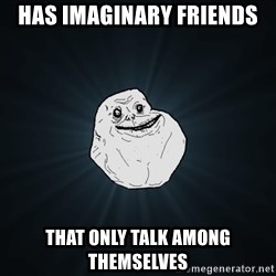 Forever Alone - has imaginary friends that only talk among themselves