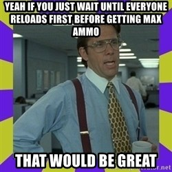 that be great - Yeah if you just wait until everyone reloads first before getting max ammo That would be great