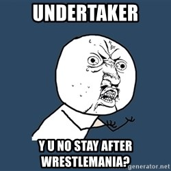 Y U No - Undertaker y u no stay after wrestlemania?