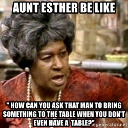 "Aunt Esther - Aunt Esther be Like "" How can You Ask That Man to bring something to the table when you don't even have A  table?"""
