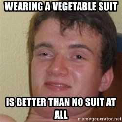 really high guy - wearing a vegetable suit is better than no suit at all