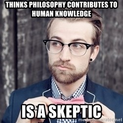 Scumbag Analytic Philosopher - thinks philosophy contributes to human knowledge is a skeptic