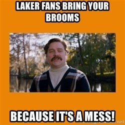 Marty Huggins - Laker fans bring your brooms because it's a mess!